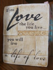If you love the life you live...you will live a life of love